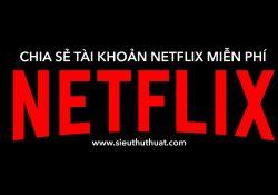 Chia sẻ tài khoản Netflix miễn phí (cập nhật tháng 3/2018)