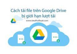 Khắc phục khi tải file trên Google Drive bị giới hạn lượt tải
